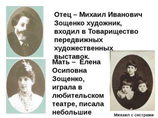 Отец – Михаил Иванович Зощенко художник, входил в Товарищество передвижных х
