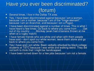 Have you ever been discriminated? (forum) Several times, I live in the Dallas