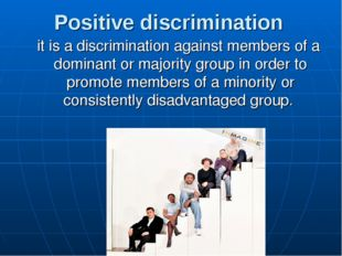 Positive discrimination it is a discrimination against members of a dominant