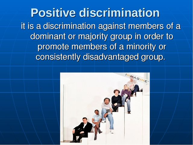 Positive discrimination it is a discrimination against members of a dominant...