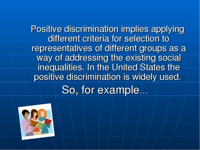 Positive discrimination implies applying different criteria for selection to...