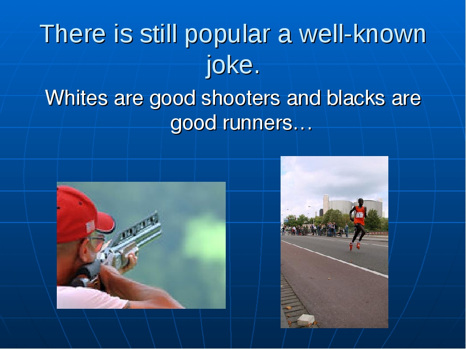 There is still popular a well-known joke. Whites are good shooters and blacks...