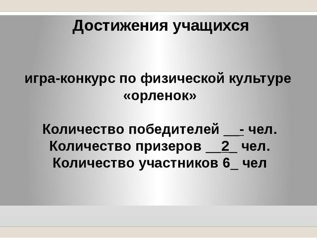 Достижения учащихся игра-конкурс по физической культуре «орленок» Количество...