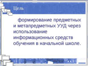 Цель формирование предметных и метапредметных УУД через использование информ