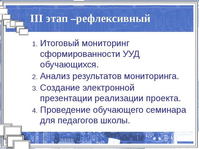 III этап –рефлексивный Итоговый мониторинг сформированности УУД обучающихся....