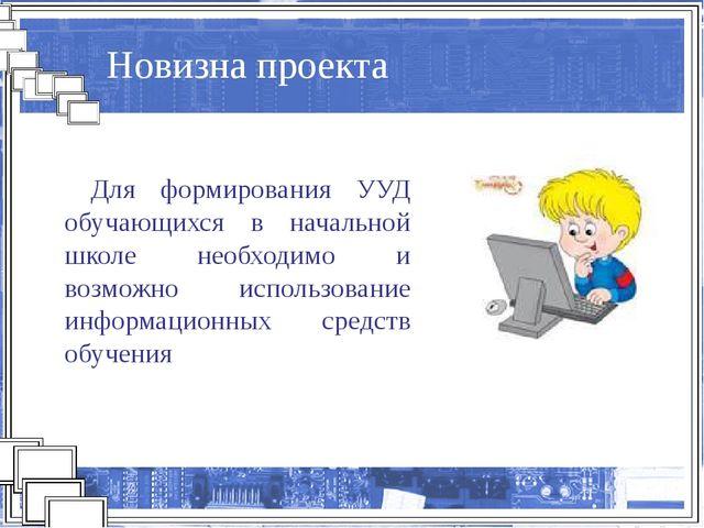Новизна проекта Для формирования УУД обучающихся в начальной школе необходимо...