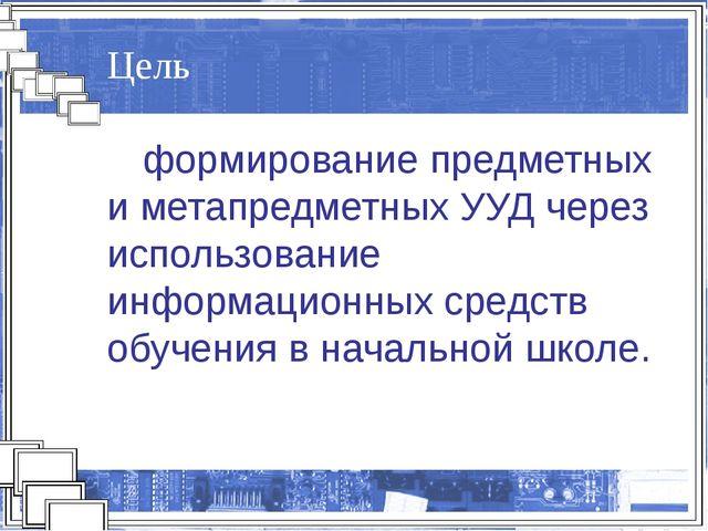 Цель формирование предметных и метапредметных УУД через использование информ...