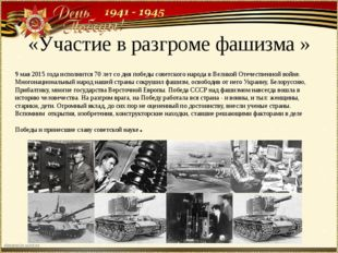 «Участие в разгроме фашизма » 9 мая 2015 года исполнится 70 лет со дня победы