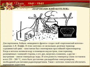 «ПАРТИЗАНСКИЙ КОТЕЛОК» Для партизанов, бойцов «невидимого фронта» создал свой