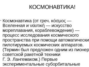 КОСМОНАВТИКА! Космонавтика (от греч. κόσμος— Вселенная и ναυτική— искусств