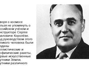 Говоря о космосе нельзя не упомянуть о российском учёном и конструкторе Серг