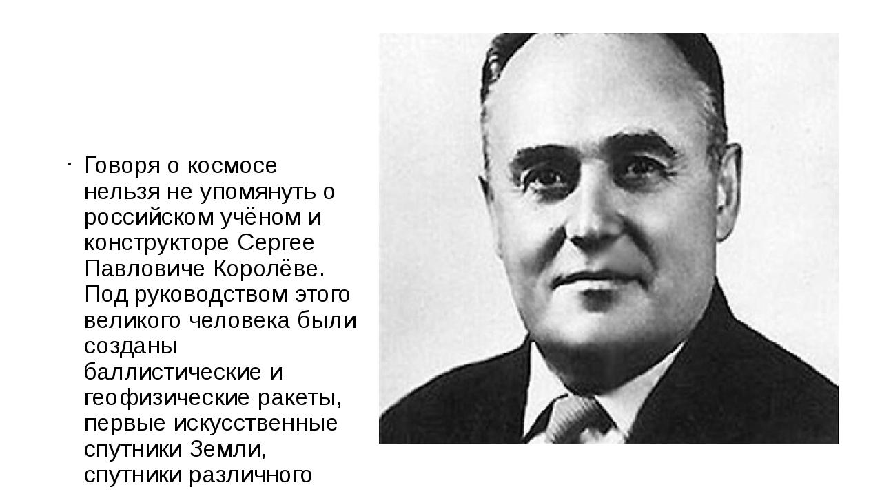 Говоря о космосе нельзя не упомянуть о российском учёном и конструкторе Серг...