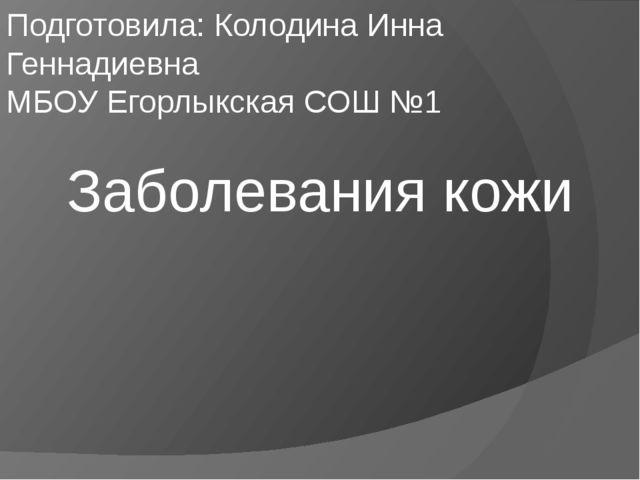 Заболевания кожи Подготовила: Колодина Инна Геннадиевна МБОУ Егорлыкская СОШ №1