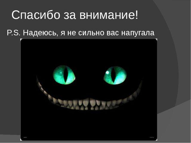 Спасибо за внимание! P.S. Надеюсь, я не сильно вас напугала