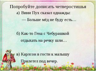 Попробуйте дописать четверостишья а)Вини Пух сказал однажды: — Больше мёд
