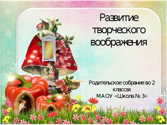 Развитие творческого воображения Родительское собрание во 2 классах МАОУ «Шко...