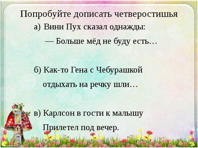 Попробуйте дописать четверостишья а)Вини Пух сказал однажды: — Больше мёд...