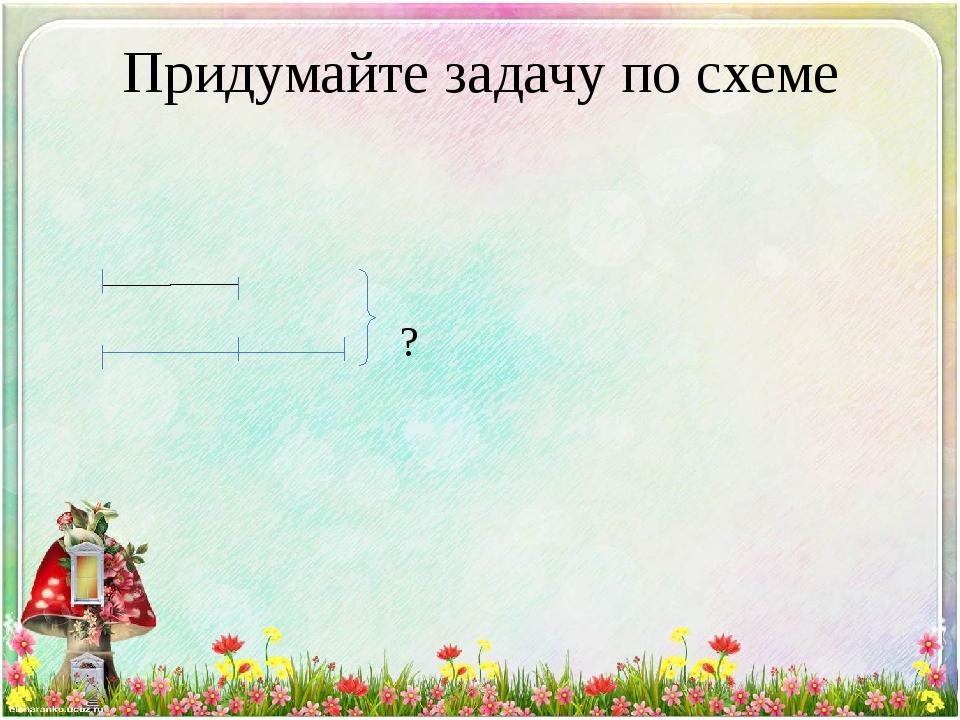 Придумайте задачу по схеме ?