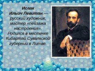 Исаак ИльичЛевитан— русскийхудожник, мастер «пейзажа настроения». Родился