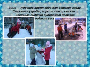 Зима – чудесное время года для детских забав. Снежные сугробы, горки и санки