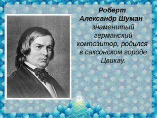 Роберт АлександрШуман- знаменитый германский композитор,родился в саксонс