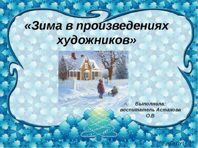 «Зима в произведениях художников» Выполнила: воспитатель Астахова О.В