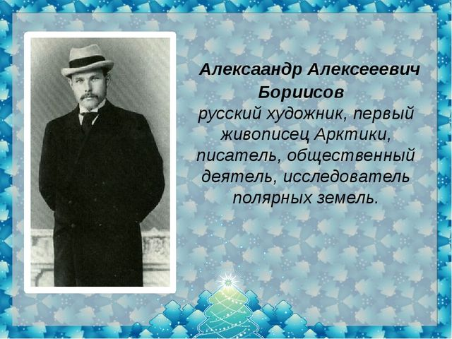 Алексаандр Алексееевич Бориисов русский художник, первый живописецАрктики,...