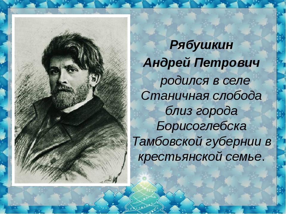 Рябушкин Андрей Петрович родился вселе Станичная слобода близ города Борис...