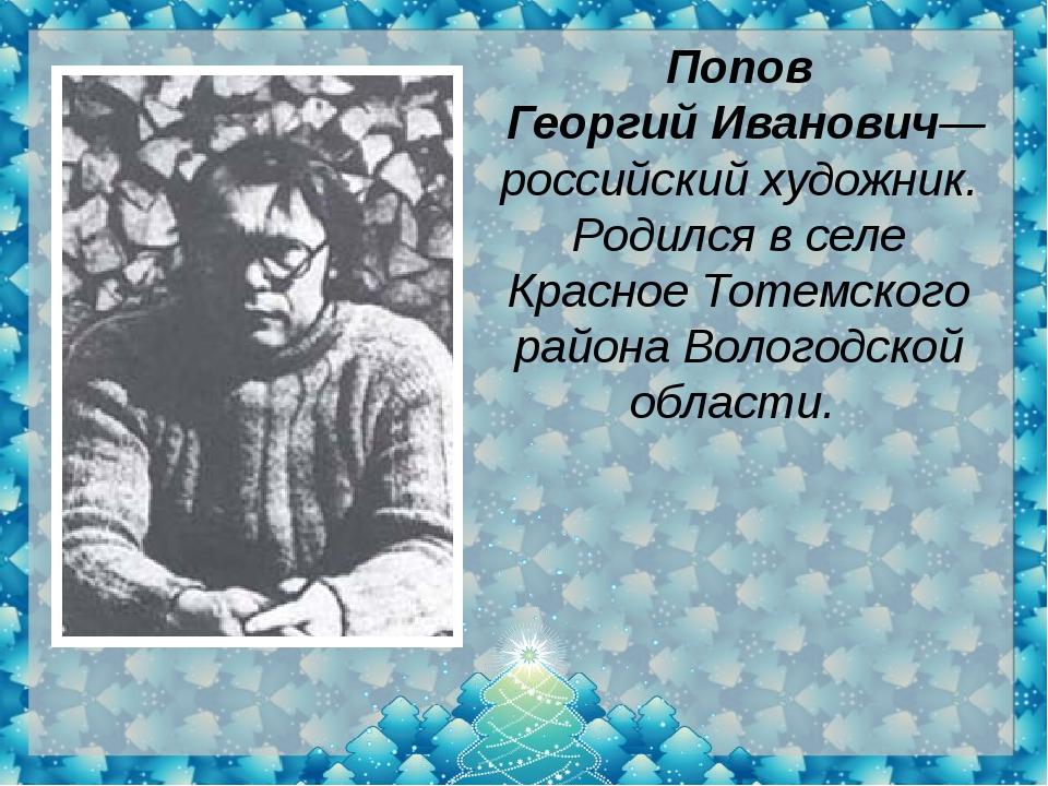 Попов Георгий Иванович— российский художник. Родился в селе Красное Тотемског...