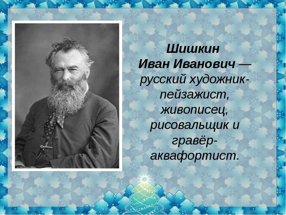 Шишкин Иван Иванович — русскийхудожник-пейзажист, живописец, рисовальщик и...