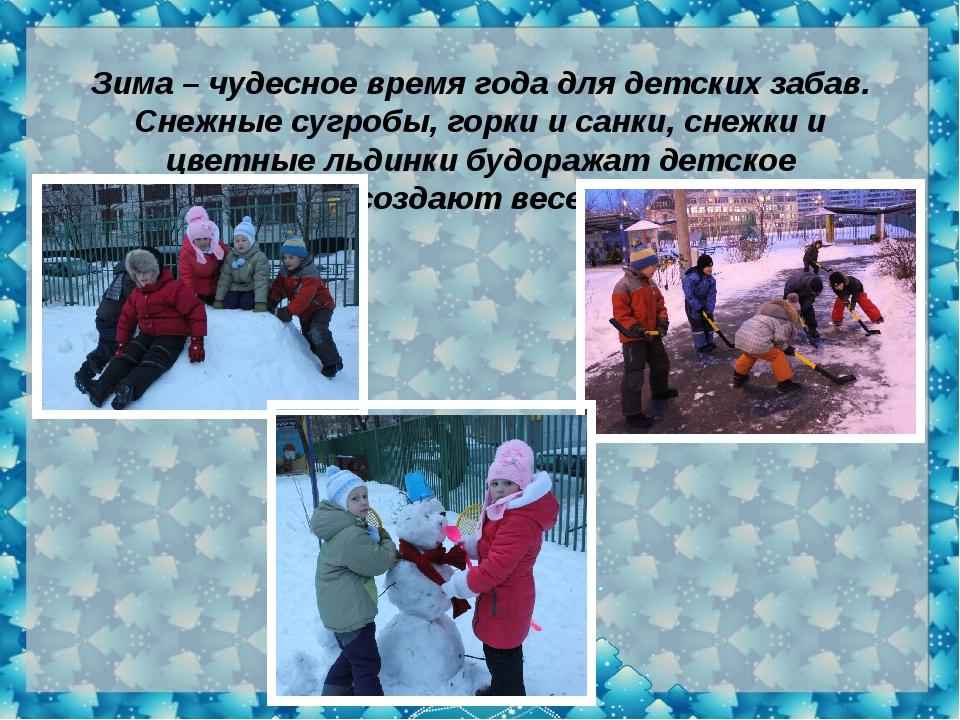 Зима – чудесное время года для детских забав. Снежные сугробы, горки и санки...