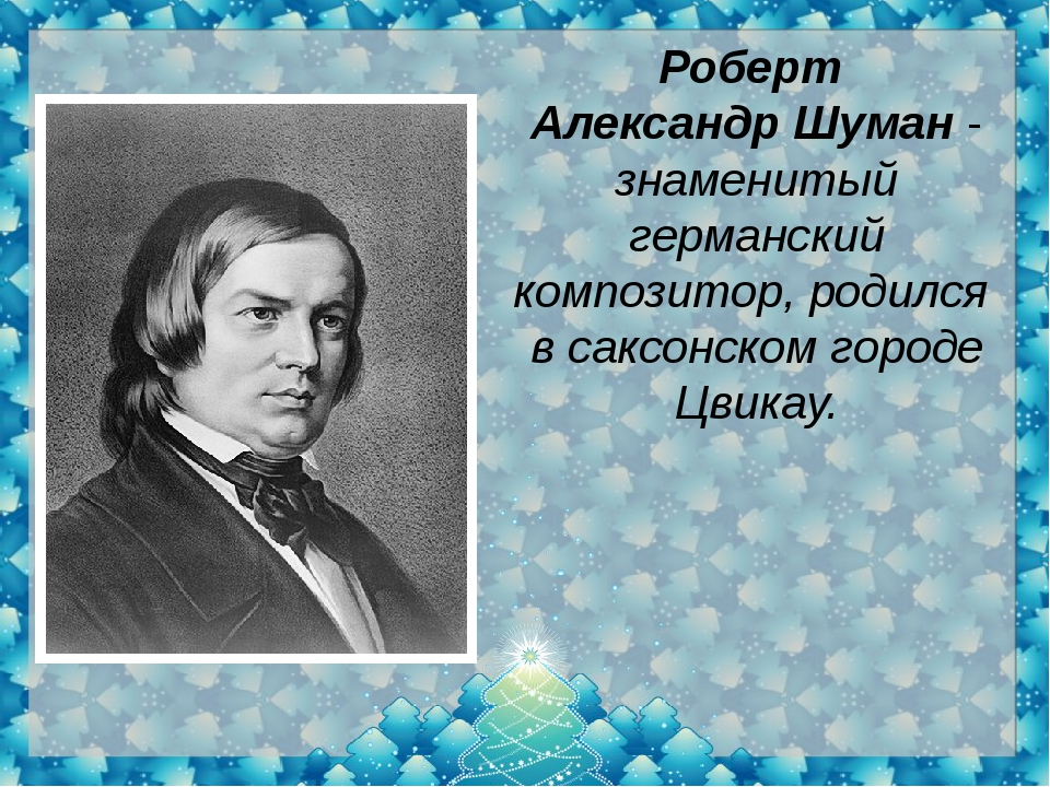 Роберт АлександрШуман- знаменитый германский композитор,родился в саксонс...