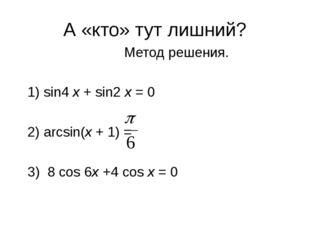 А «кто» тут лишний?  Метод решения. 1) sin4 x + sin2 x = 0 2) arcsin(x +