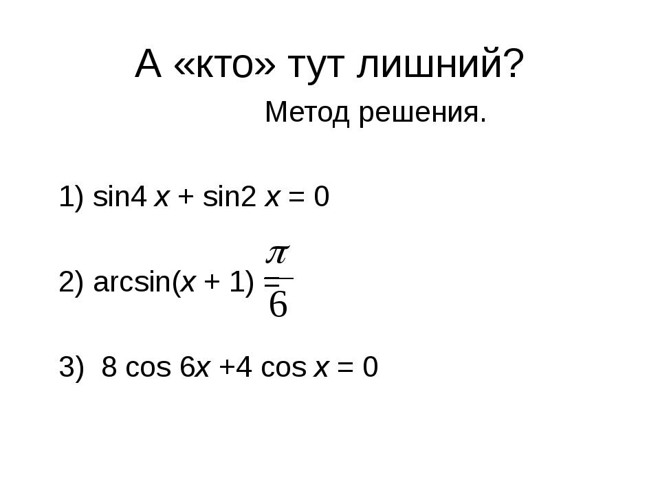 А «кто» тут лишний?  Метод решения. 1) sin4 x + sin2 x = 0 2) arcsin(x +...