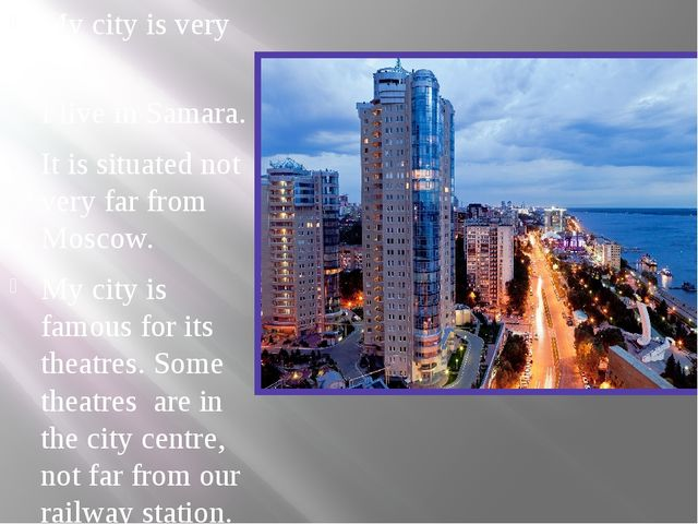 My city is very big. I live in Samara. It is situated not very far from Mosco...