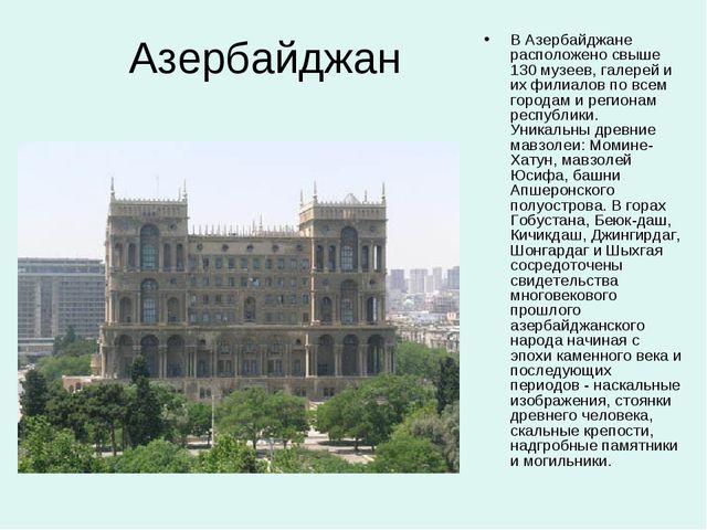 Азербайджан В Азербайджане расположено свыше 130 музеев, галерей и их филиало...
