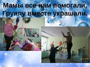 Мамы все нам помогали, Группу вместе украшали.
