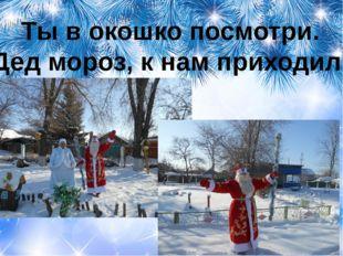 Ты в окошко посмотри. Дед мороз, к нам приходил!