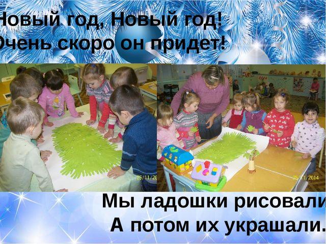 Новый год, Новый год! Очень скоро он придет! Мы ладошки рисовали, А потом их...