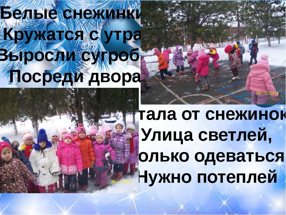 Белые снежинки Кружатся с утра, Выросли сугробы Посреди двора Стала от снежин...