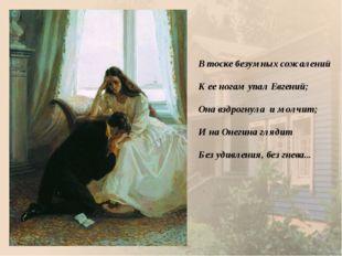 В тоске безумных сожалений К ее ногам упал Евгений; Она вздрогнула и молчи