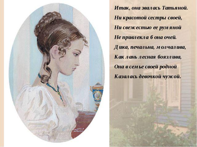 Итак, она звалась Татьяной. Ни красотой сестры своей, Ни свежестью ее румяно...