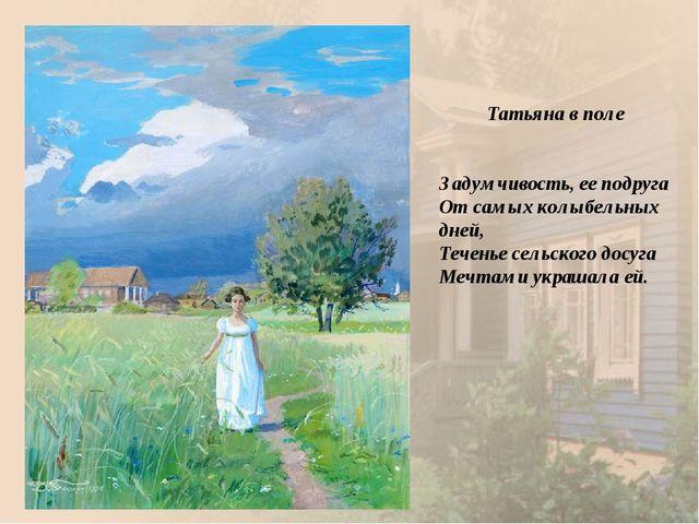 Татьяна в поле Задумчивость, ее подруга От самых колыбельных дней, Теченье с...