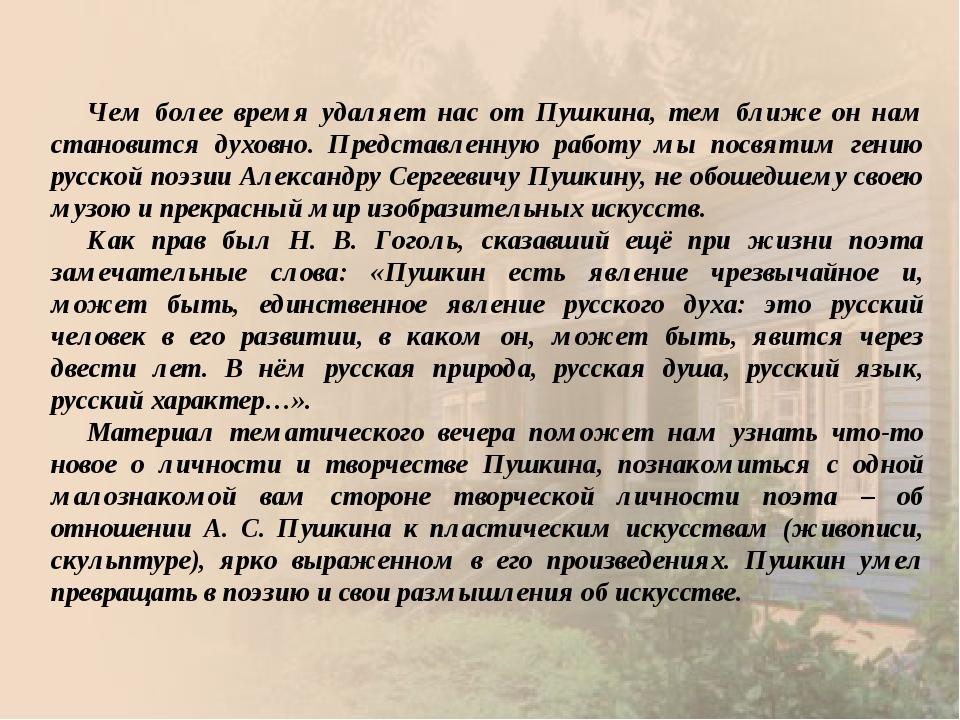 Чем более время удаляет нас от Пушкина, тем ближе он нам становится духовно....