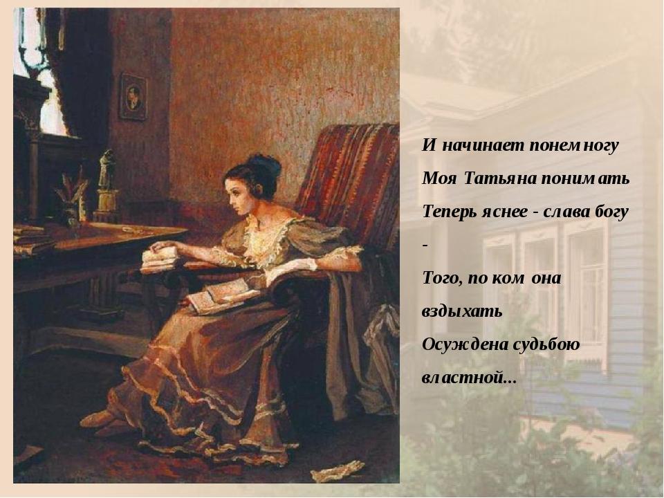 И начинает понемногу Моя Татьяна понимать Теперь яснее - слава богу - Того...