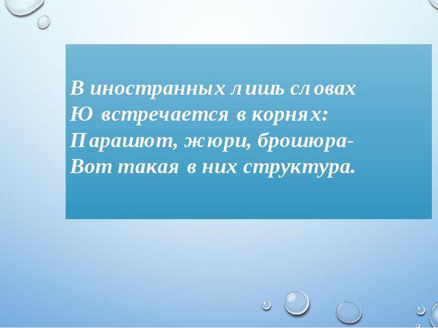 В иностранных лишь словах Ю встречается в корнях: Парашют, жюри, брошюра- Во...