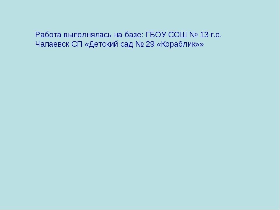 Работа выполнялась на базе: ГБОУ СОШ № 13 г.о. Чапаевск СП «Детский сад № 29...