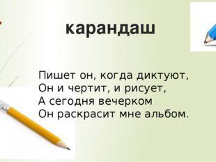 карандаш Пишет он, когда диктуют, Он и чертит, и рисует, А сегодня вечерком О