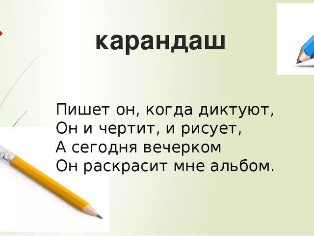 карандаш Пишет он, когда диктуют, Он и чертит, и рисует, А сегодня вечерком О...