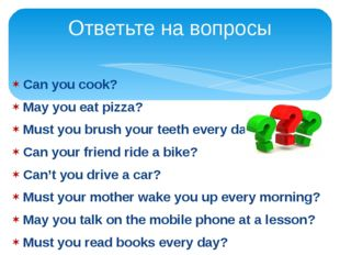 Can you cook? May you eat pizza? Must you brush your teeth every day? Can you